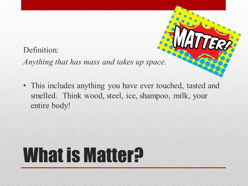 What is Matter? Definition: Anything that has mass and takes up space. This includes anything you have ever touched, tasted and smelled. Think wood, s