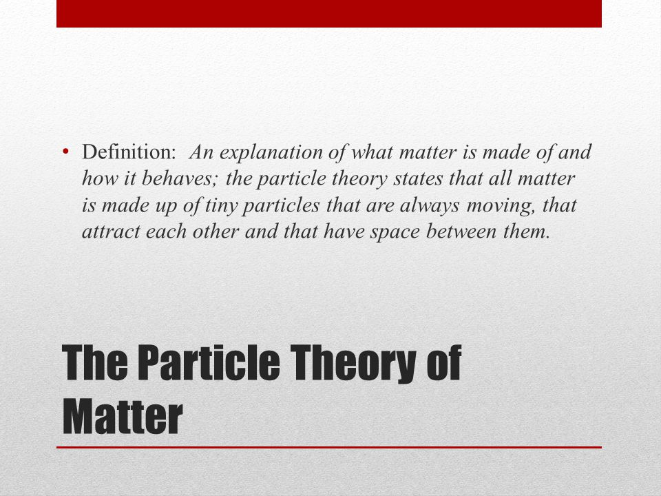5 Main Ideas of Particle Theory 1.All matter is made up of tiny particles 2.