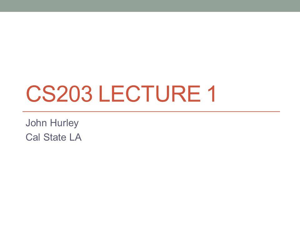 CS203 LECTURE 1 John Hurley Cal State LA