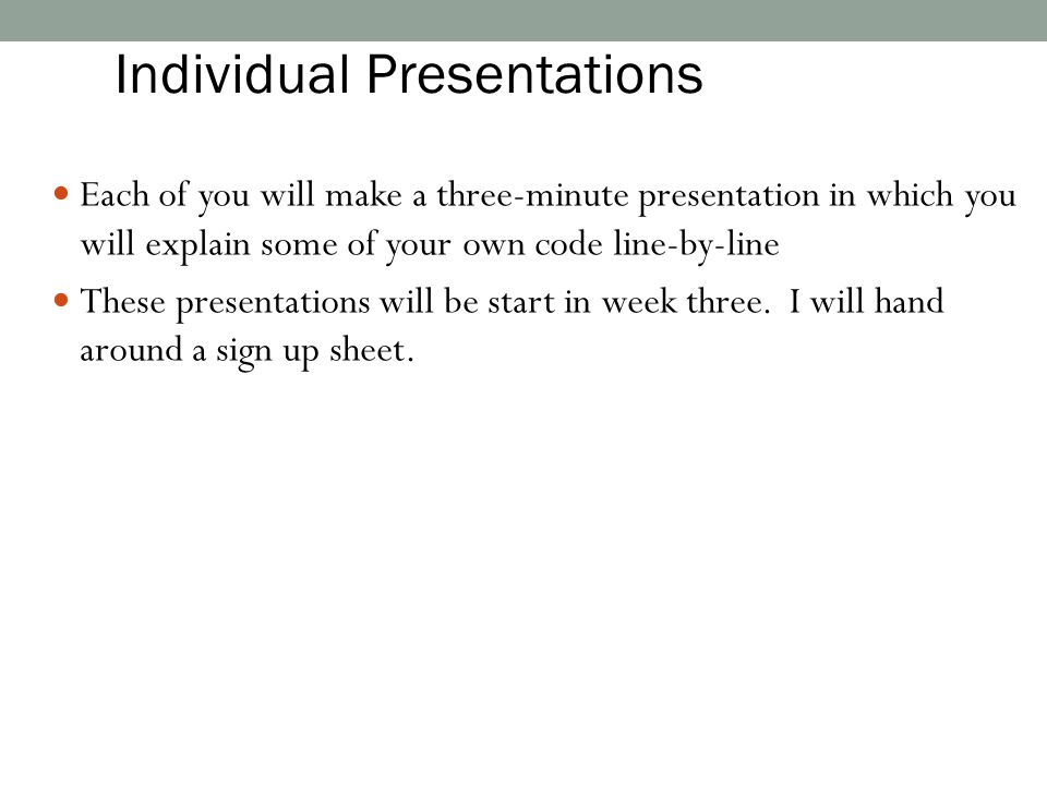 Each of you will make a three-minute presentation in which you will explain some of your own code line-by-line These presentations will be start in we