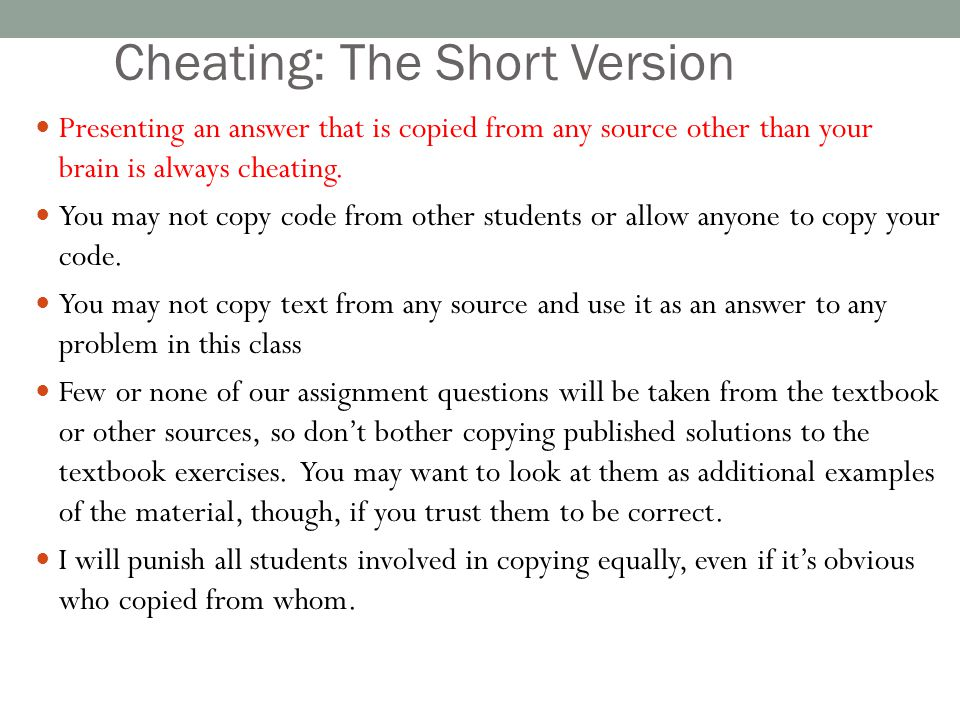 Cheating: The Short Version Presenting an answer that is copied from any source other than your brain is always cheating. You may not copy code from o
