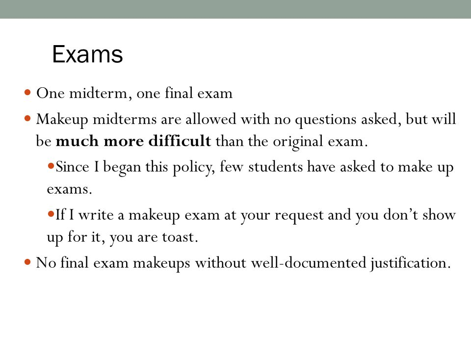 One midterm, one final exam Makeup midterms are allowed with no questions asked, but will be much more difficult than the original exam. Since I began