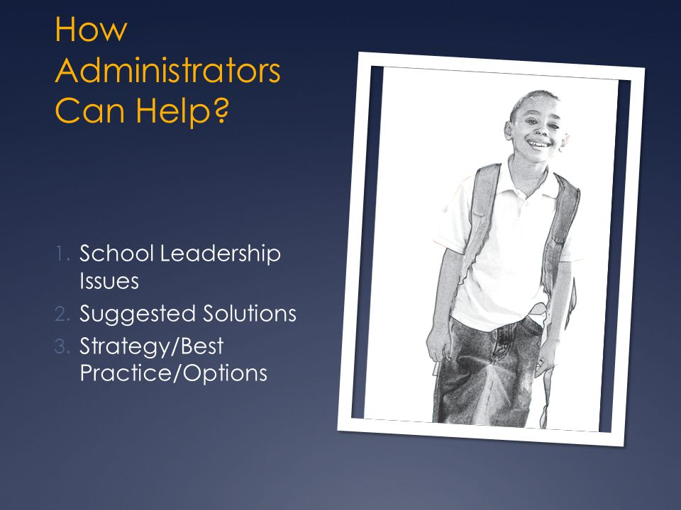 How Administrators Can Help? 1. School Leadership Issues 2. Suggested Solutions 3. Strategy/Best Practice/Options