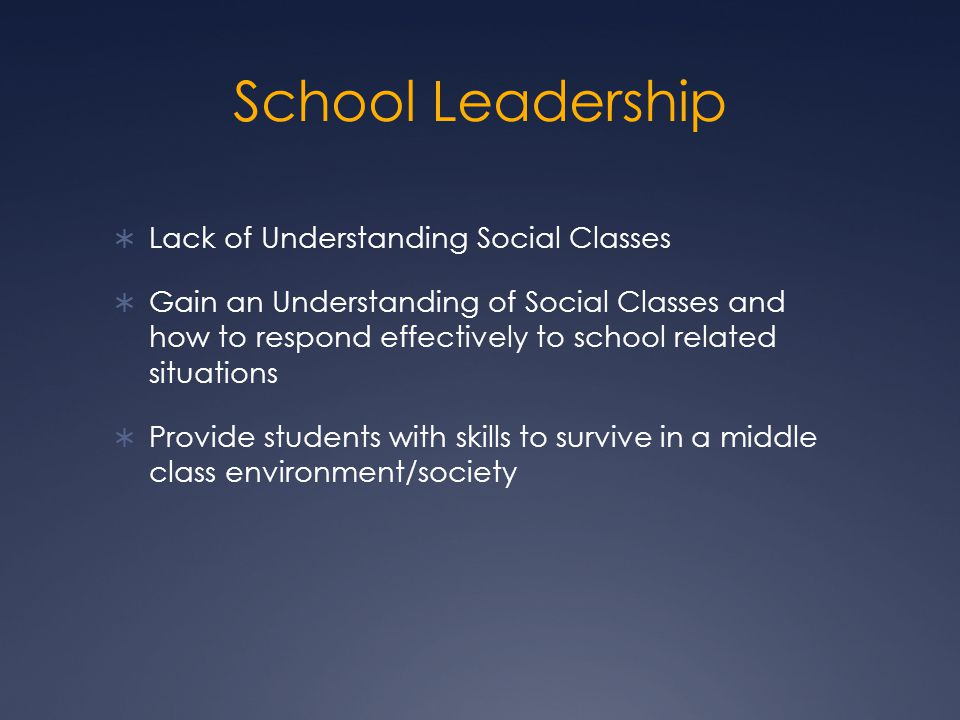 School Leadership  Lack of Understanding Social Classes  Gain an Understanding of Social Classes and how to respond effectively to school related situations  Provide students with skills to survive in a middle class environment/society
