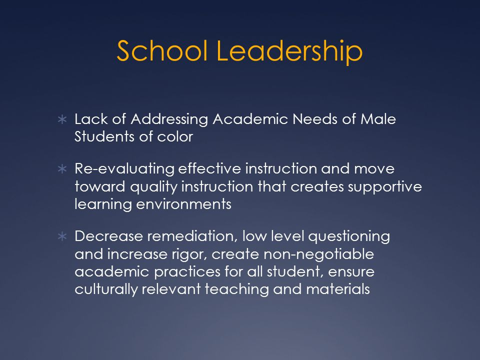 School Leadership  Lack of Addressing Academic Needs of Male Students of color  Re-evaluating effective instruction and move toward quality instruction that creates supportive learning environments  Decrease remediation, low level questioning and increase rigor, create non-negotiable academic practices for all student, ensure culturally relevant teaching and materials