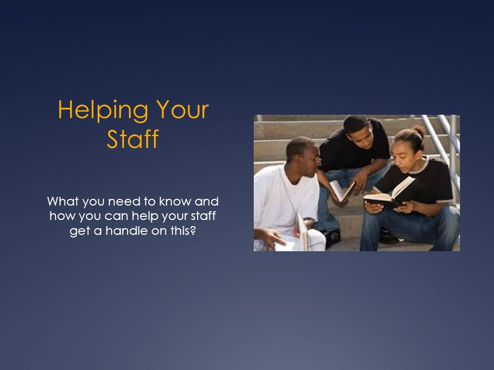 Helping Your Staff What you need to know and how you can help your staff get a handle on this?