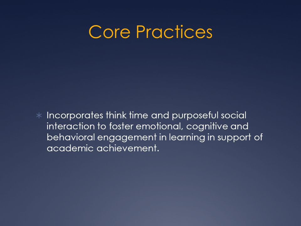Core Practices  Incorporates think time and purposeful social interaction to foster emotional, cognitive and behavioral engagement in learning in support of academic achievement.