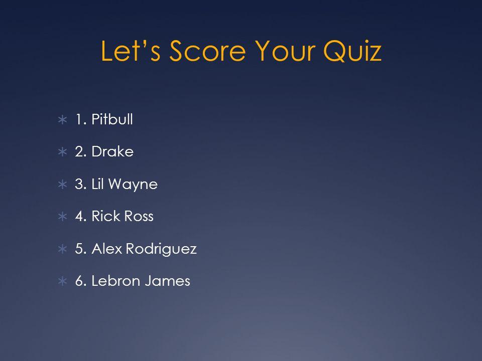 Let's Score Your Quiz  1. Pitbull  2. Drake  3.