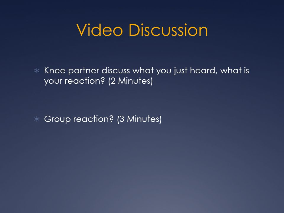 Video Discussion  Knee partner discuss what you just heard, what is your reaction.