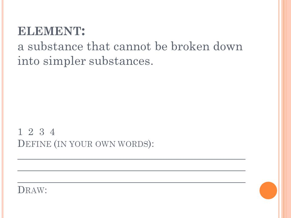 ELEMENT : a substance that cannot be broken down into simpler substances.