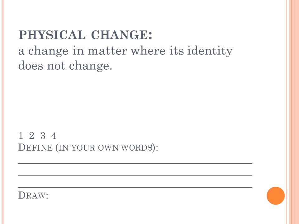 PHYSICAL CHANGE : a change in matter where its identity does not change.
