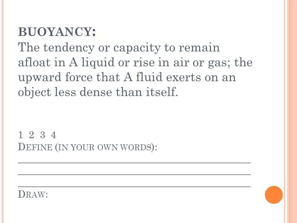 BUOYANCY : The tendency or capacity to remain afloat in A liquid or rise in air or gas; the upward force that A fluid exerts on an object less dense than itself.
