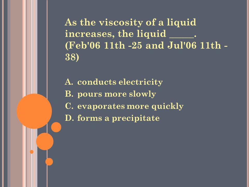 As the viscosity of a liquid increases, the liquid _____.
