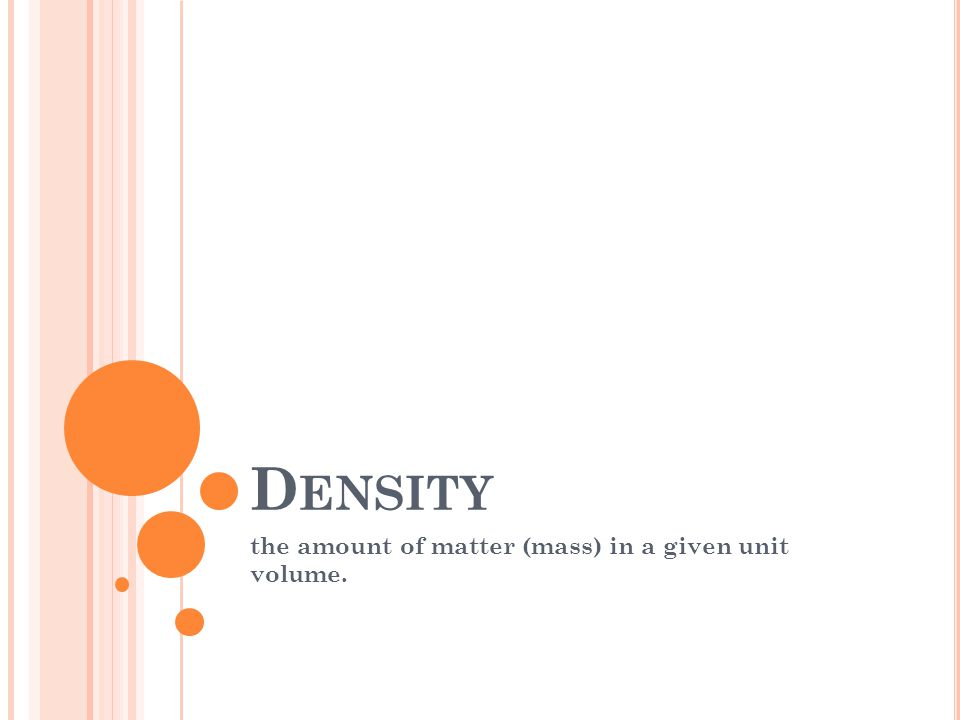 D ENSITY the amount of matter (mass) in a given unit volume.