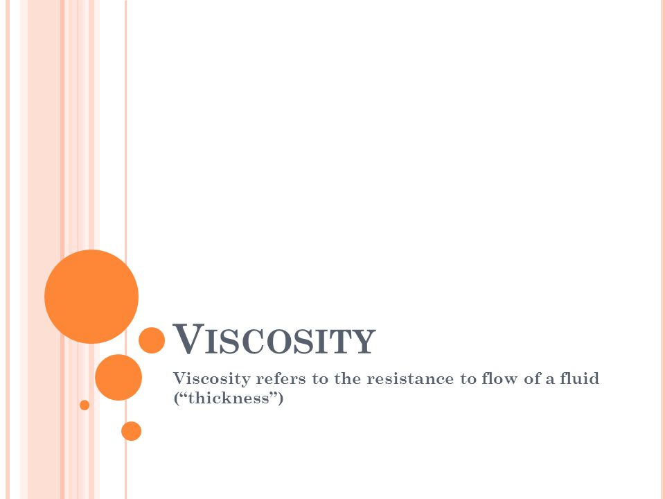 V ISCOSITY Viscosity refers to the resistance to flow of a fluid ( thickness )