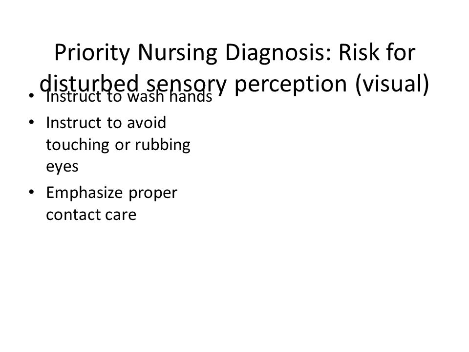 Priority Nursing Diagnosis: Risk for disturbed sensory perception (visual) Instruct to wash hands Instruct to avoid touching or rubbing eyes Emphasize proper contact care