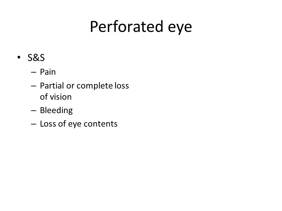 Perforated eye S&S – Pain – Partial or complete loss of vision – Bleeding – Loss of eye contents
