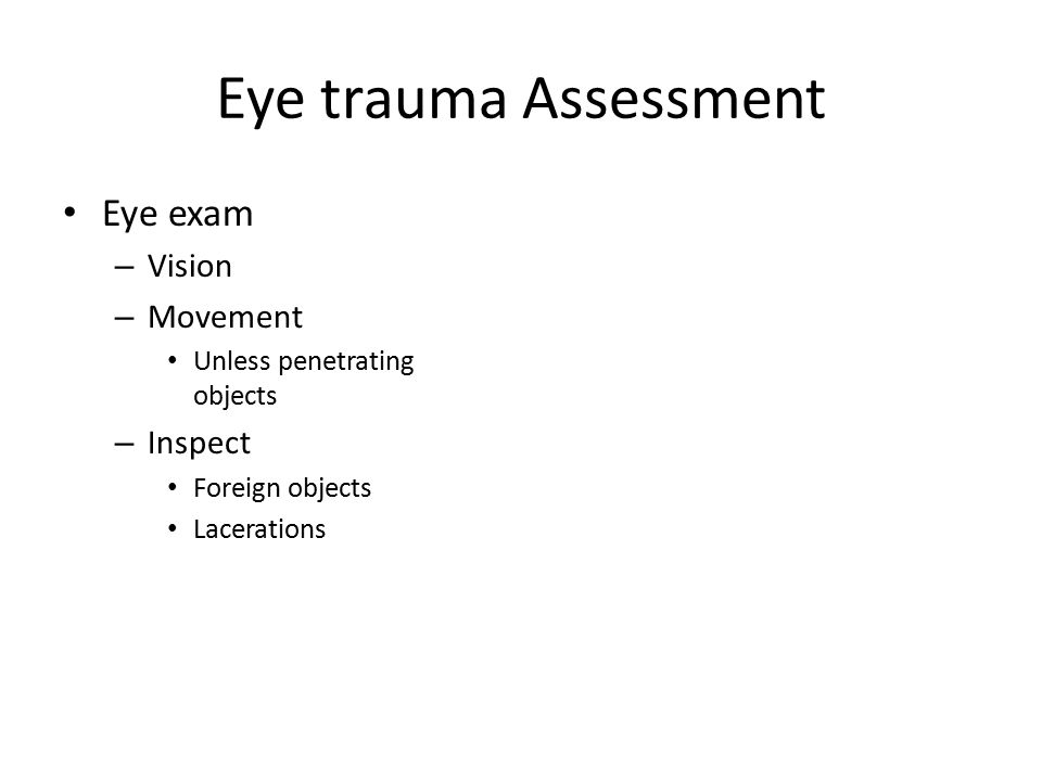 Eye trauma Assessment Eye exam – Vision – Movement Unless penetrating objects – Inspect Foreign objects Lacerations