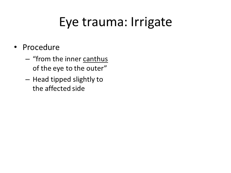 Eye trauma: Irrigate Procedure – from the inner canthus of the eye to the outer – Head tipped slightly to the affected side