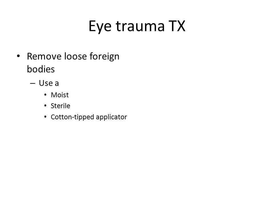 Eye trauma TX Remove loose foreign bodies – Use a Moist Sterile Cotton-tipped applicator