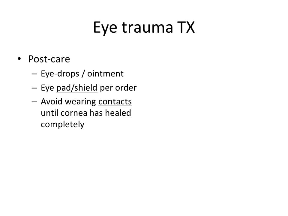 Eye trauma TX Post-care – Eye-drops / ointment – Eye pad/shield per order – Avoid wearing contacts until cornea has healed completely