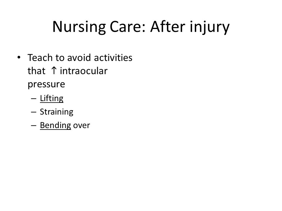 Nursing Care: After injury Teach to avoid activities that  intraocular pressure – Lifting – Straining – Bending over