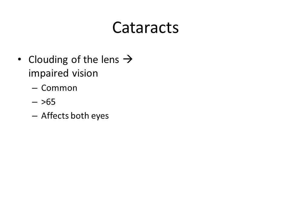 Cataracts Clouding of the lens  impaired vision – Common – >65 – Affects both eyes