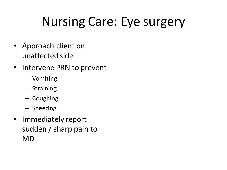Nursing Care: Eye surgery Approach client on unaffected side Intervene PRN to prevent – Vomiting – Straining – Coughing – Sneezing Immediately report sudden / sharp pain to MD