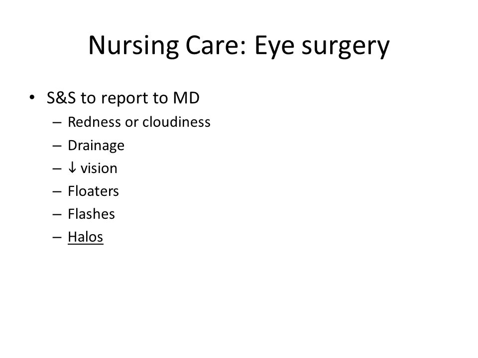 Nursing Care: Eye surgery S&S to report to MD – Redness or cloudiness – Drainage –  vision – Floaters – Flashes – Halos