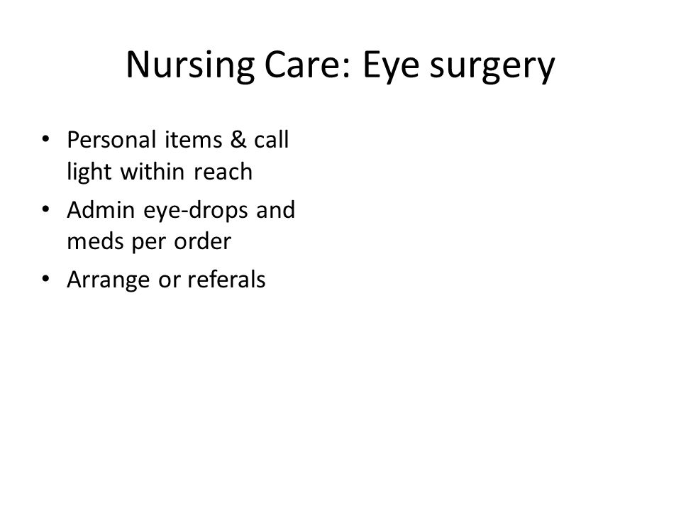Nursing Care: Eye surgery Personal items & call light within reach Admin eye-drops and meds per order Arrange or referals