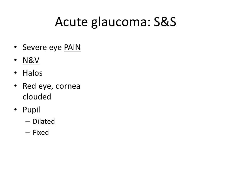 Acute glaucoma: S&S Severe eye PAIN N&V Halos Red eye, cornea clouded Pupil – Dilated – Fixed