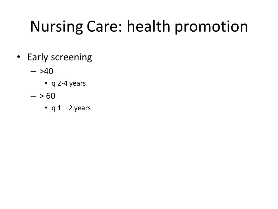 Nursing Care: health promotion Early screening – >40 q 2-4 years – > 60 q 1 – 2 years