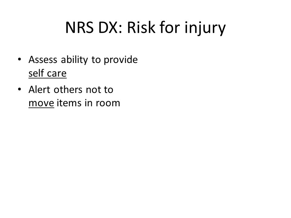NRS DX: Risk for injury Assess ability to provide self care Alert others not to move items in room