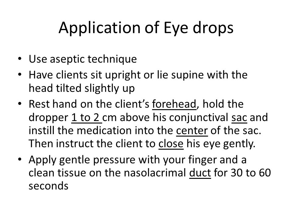 Application of Eye drops Use aseptic technique Have clients sit upright or lie supine with the head tilted slightly up Rest hand on the client's forehead, hold the dropper 1 to 2 cm above his conjunctival sac and instill the medication into the center of the sac.