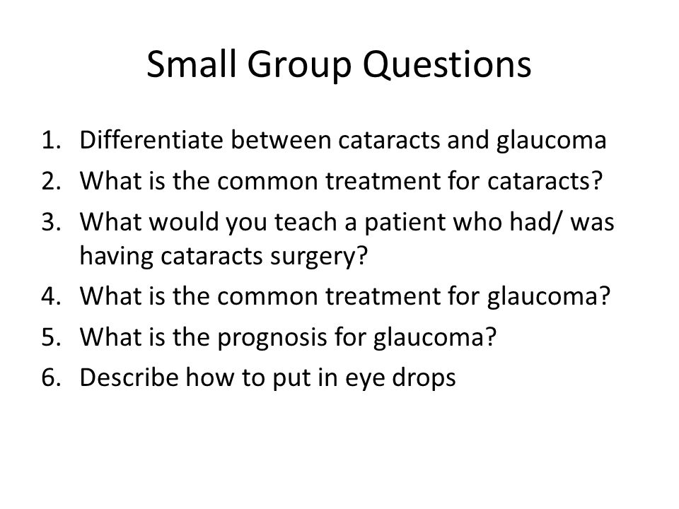 Small Group Questions 1.Differentiate between cataracts and glaucoma 2.What is the common treatment for cataracts.