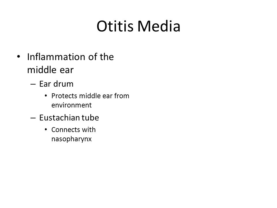 Otitis Media Inflammation of the middle ear – Ear drum Protects middle ear from environment – Eustachian tube Connects with nasopharynx