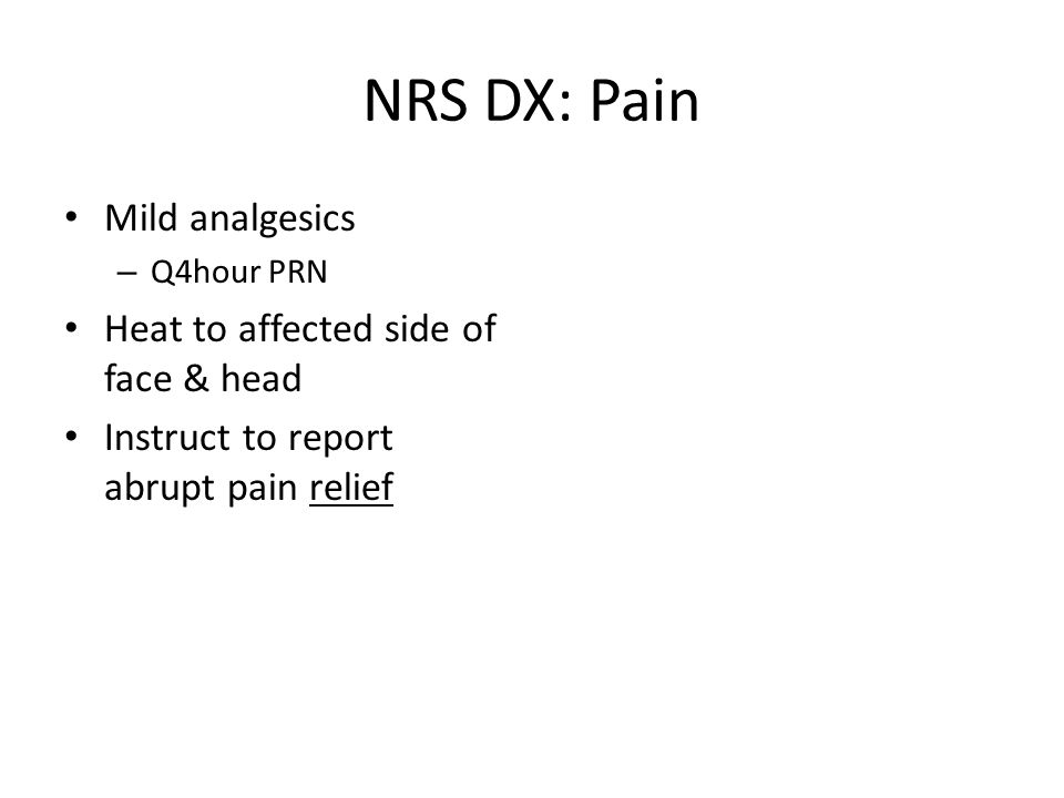 NRS DX: Pain Mild analgesics – Q4hour PRN Heat to affected side of face & head Instruct to report abrupt pain relief