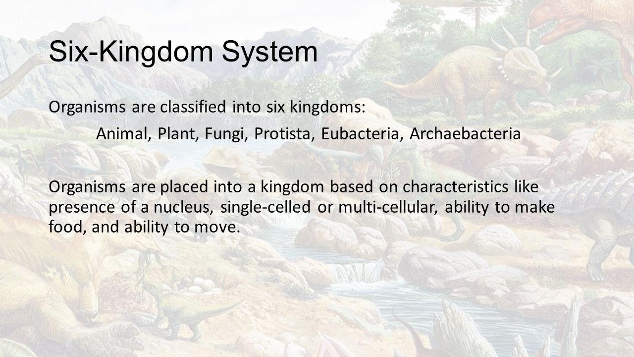 Six-Kingdom System Organisms are classified into six kingdoms: Animal, Plant, Fungi, Protista, Eubacteria, Archaebacteria Organisms are placed into a