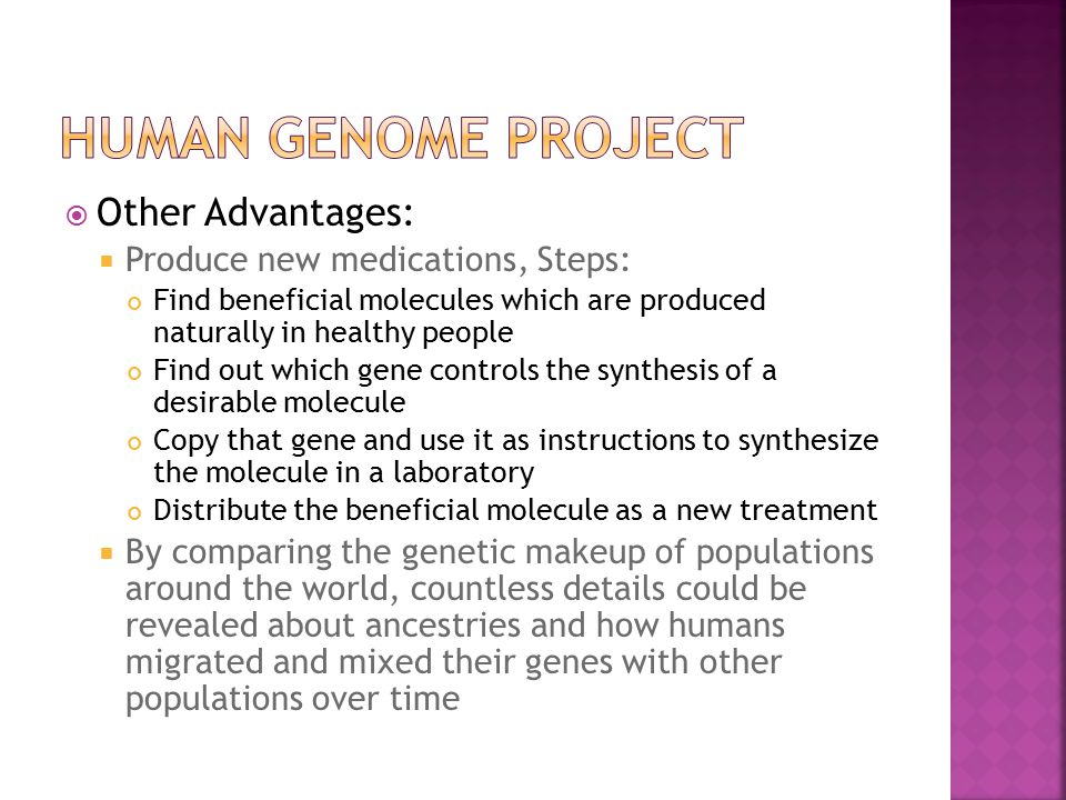  Other Advantages:  Produce new medications, Steps: Find beneficial molecules which are produced naturally in healthy people Find out which gene controls the synthesis of a desirable molecule Copy that gene and use it as instructions to synthesize the molecule in a laboratory Distribute the beneficial molecule as a new treatment  By comparing the genetic makeup of populations around the world, countless details could be revealed about ancestries and how humans migrated and mixed their genes with other populations over time