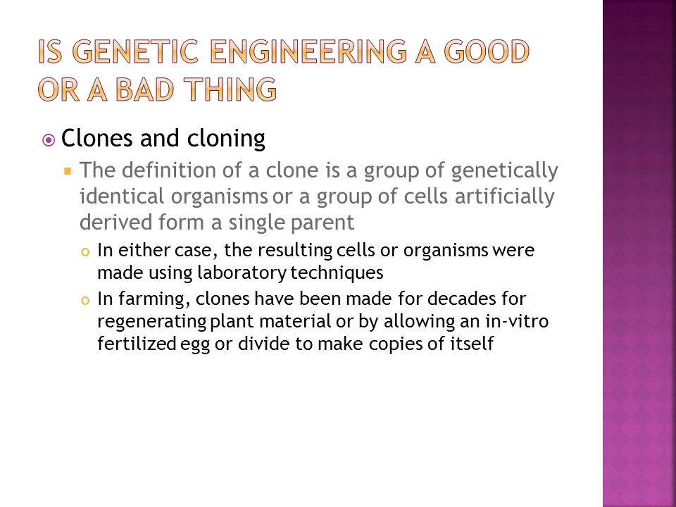  Clones and cloning  The definition of a clone is a group of genetically identical organisms or a group of cells artificially derived form a single parent In either case, the resulting cells or organisms were made using laboratory techniques In farming, clones have been made for decades for regenerating plant material or by allowing an in-vitro fertilized egg or divide to make copies of itself