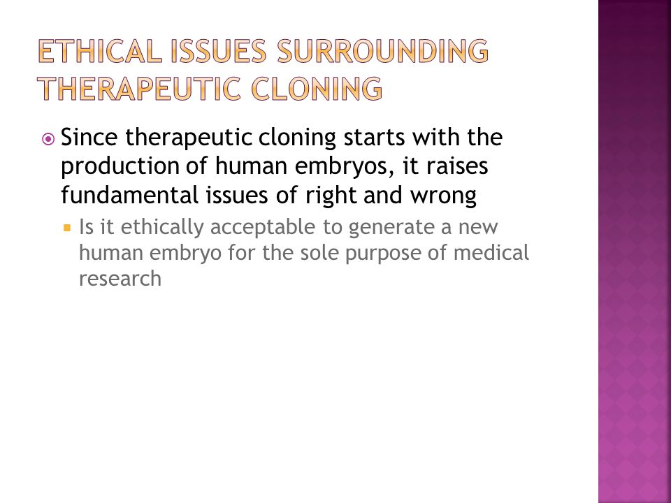  Since therapeutic cloning starts with the production of human embryos, it raises fundamental issues of right and wrong  Is it ethically acceptable to generate a new human embryo for the sole purpose of medical research