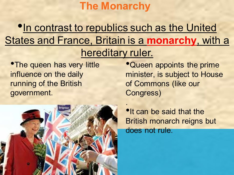 The Monarchy In contrast to republics such as the United States and France, Britain is a monarchy, with a hereditary ruler. Queen appoints the prime m