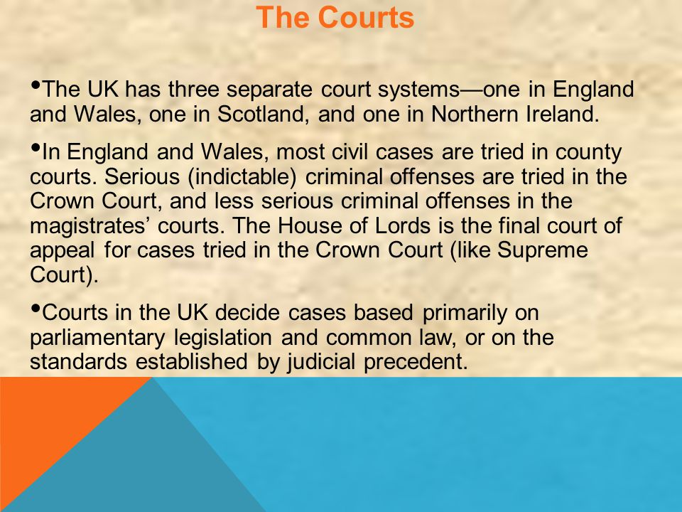 The Courts The UK has three separate court systems—one in England and Wales, one in Scotland, and one in Northern Ireland. In England and Wales, most