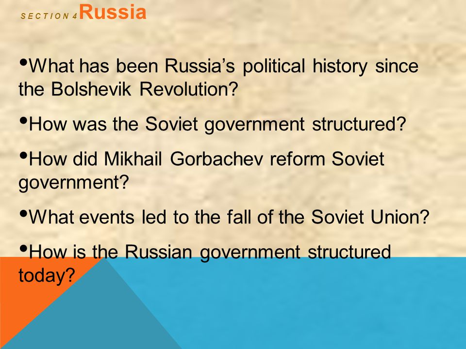 S E C T I O N 4 Russia What has been Russia's political history since the Bolshevik Revolution? How was the Soviet government structured? How did Mikh
