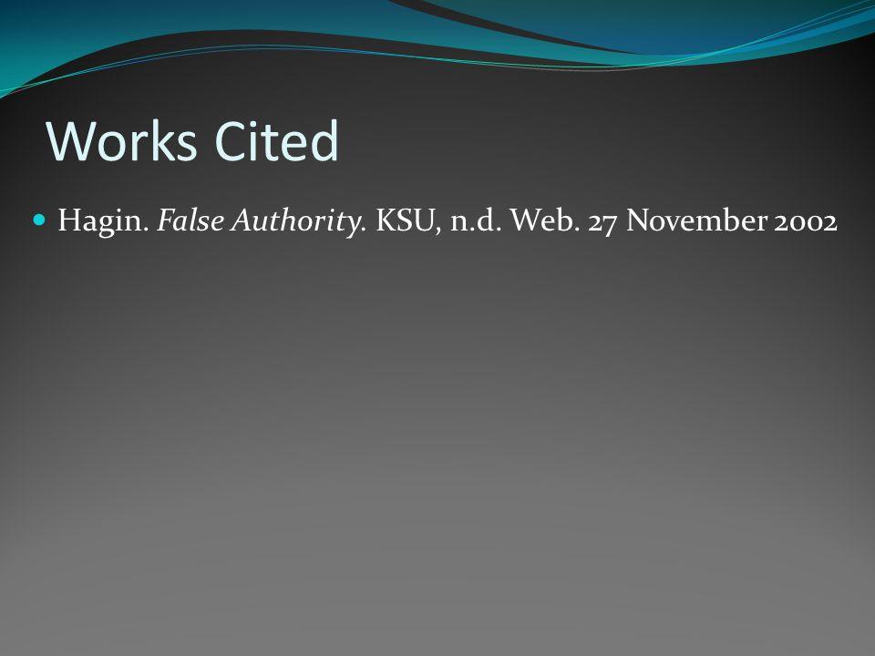 Works Cited Hagin. False Authority. KSU, n.d. Web. 27 November 2002