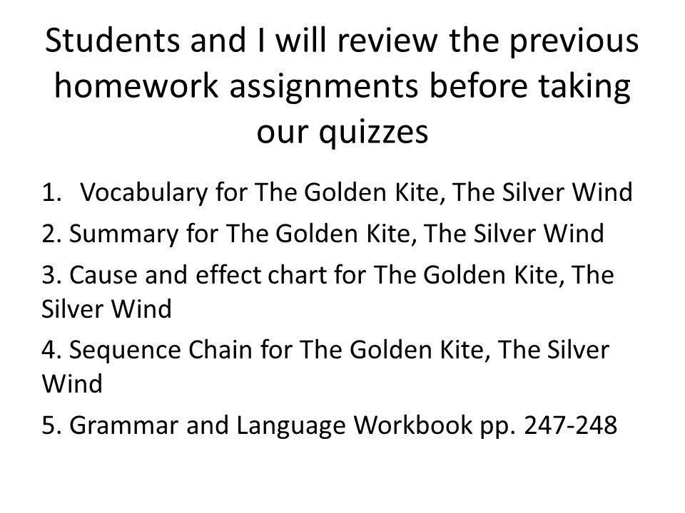 Students and I will review the previous homework assignments before taking our quizzes 1.Vocabulary for The Golden Kite, The Silver Wind 2.