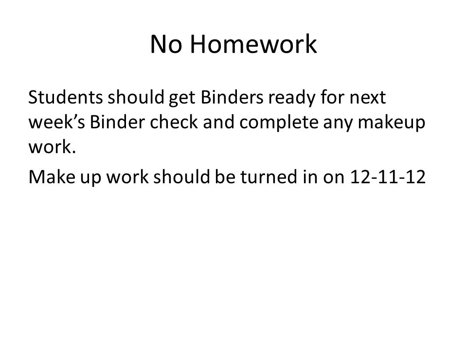 No Homework Students should get Binders ready for next week's Binder check and complete any makeup work.