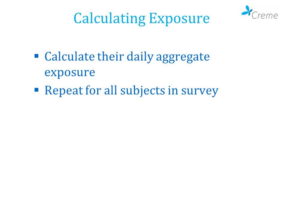 Calculating Exposure  Calculate their daily aggregate exposure  Repeat for all subjects in survey