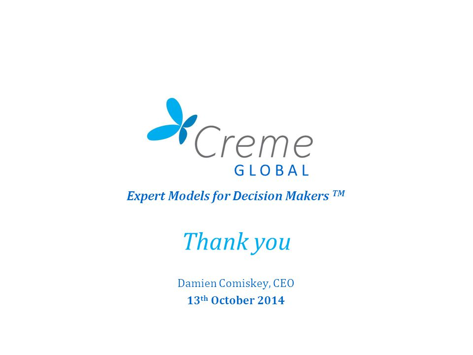Thank you Damien Comiskey, CEO 13 th October 2014 Expert Models for Decision Makers TM G L O B A L
