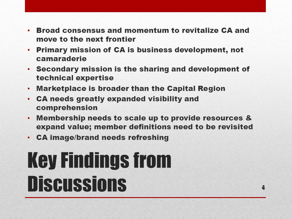 Key Findings from Discussions Broad consensus and momentum to revitalize CA and move to the next frontier Primary mission of CA is business development, not camaraderie Secondary mission is the sharing and development of technical expertise Marketplace is broader than the Capital Region CA needs greatly expanded visibility and comprehension Membership needs to scale up to provide resources & expand value; member definitions need to be revisited CA image/brand needs refreshing 4